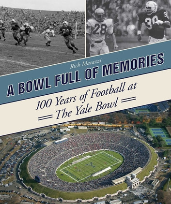 A Bowl Full of Memories - 100 Years of Football at the Yale Bowl ebook by Rich Marazzi