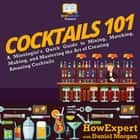 Cocktails 101 - A Mixologist's Quick Guide to Mixing, Matching, Making, and Mastering the Art of Creating Amazing Cocktails audiobook by HowExpert, Daniel Morgan