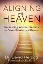 Aligning with Heaven - Unleashing Ancient secrets to Power, Blessing and Harvest ebook by David Herzog, Sid Roth