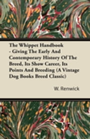 The Whippet Handbook - Giving the Early and Contemporary History of the Breed, Its Show Career, Its Points and Breeding (a Vintage Dog Books Breed Cla ebook by W. Lewis Renwick