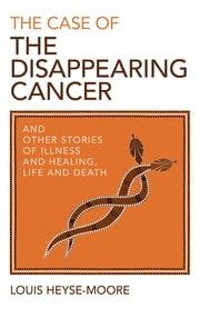The Case of the Disappearing Cancer - And Other Stories of Illness and Healing, Life and Death ebook by Louis Heyse-Moore