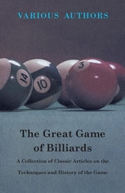 The Great Game of Billiards - A Collection of Classic Articles on the Techniques and History of the Game ebook by Various
