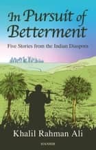 In Pursuit Of Betterment - Five Stories from the Indian Diaspora ebook by Khalil Rahman Ali