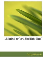 John Rutherford, The White Chief ebook by George Lillie Craik