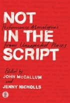 Not In The Script - Performance Monologues from Unexpected Places ebook by McCallum, John, Nichols,...