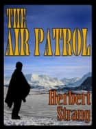 THE AIR PATROL with Colorful Illustrations - A STORY OF THE NORTH-WEST FRONTIER ebook by HERBERT STRANG
