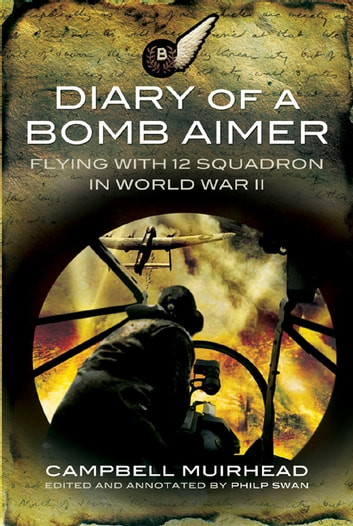 Diary of a Bomb Aimer - Flying with 12 Squadron in World War II ebook by Campbell Muirhead