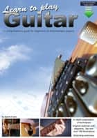 Learn to Play Guitar: A Comprehensive Guitar Guide for Beginners to Intermediate ebook by Gareth Evans