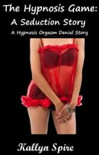 The Hypnosis Game: A Seduction Story A Hypnosis Orgasm Denial Story ebook by Kallyn Spire