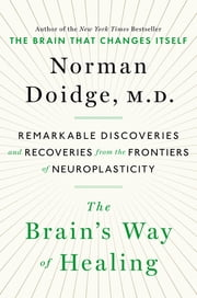 The Brain's Way of Healing - Remarkable Discoveries and Recoveries from the Frontiers of Neuroplasticity ebook by Norman Doidge