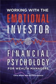 Working with the Emotional Investor: Financial Psychology for Wealth Managers - Financial Psychology for Wealth Managers ebook by Chris White,Richard Koonce