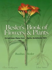 Besler's Book of Flowers and Plants: 73 Full-Color Plates from Hortus Eystettensis, 1613 ebook by Basilius Besler