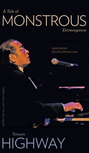A Tale of Monstrous Extravagance - Imagining Multilingualism ebook by Tomson Highway,Christine Sokaymoh Frederik