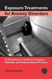Exposure Treatments for Anxiety Disorders - A Practitioner's Guide to Concepts, Methods, and Evidence-Based Practice ebook by Johan Rosqvist