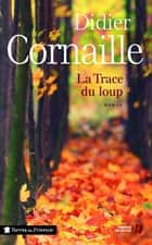 La Trace du loup ebook by Didier CORNAILLE