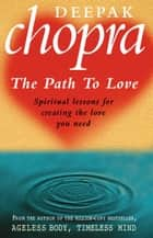 Path To Love - Spiritual Lessons for Creating the Love You Need ebook by Dr Deepak Chopra