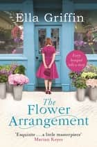 The Flower Arrangement - An uplifting, moving page-turner. ebook by Ella Griffin