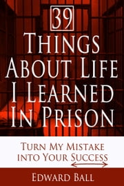 39 Things About Life I Learned in Prison: Turn My Mistake into Your Success ebook by Edward Ball