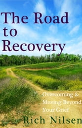 The Road to Recovery: Overcoming and Moving Beyond Your Grief ebook by Rich Nilsen