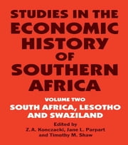 Studies in the Economic History of Southern Africa - Volume Two : South Africa, Lesotho and Swaziland ebook by Z.A. Konczacki,Jane L. Parpart,Timothy M. Shaw