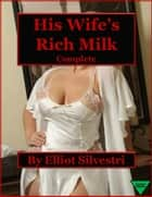 His Wife's Rich Milk (Complete) ebook by Elliot Silvestri
