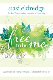 Free to Be Me - Becoming the Young Woman God Created You to Be ebook by Stasi Eldredge