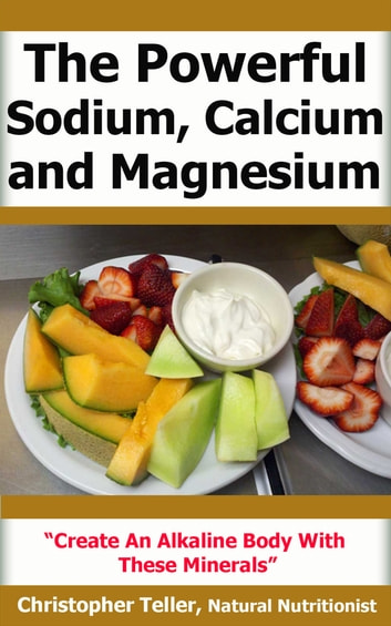 The Powerful Sodium, Calcium and Magnesium: Create an Alkaline Body with These Minerals ebook by Christopher Teller