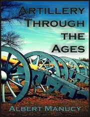 Artillery Through the Ages: A Short Illustrated History of Cannon, Emphasizing Types Used in America ebook by Albert Manucy