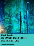 Un yanqui en la corte del rey Arturo ebook by Mark Twain