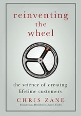 Reinventing the Wheel - The Science of Creating Lifetime Customers ebook by Chris Zane