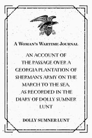 A Woman's Wartime Journal : An account of the passage over a Georgia plantation of Sherman's army on the march to the sea, as recorded in the diary of Dolly Sumner Lunt ebook by Dolly Sumner Lunt