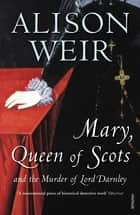 Mary Queen of Scots - And the Murder of Lord Darnley eBook by Alison Weir
