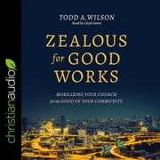 Zealous for Good Works - Mobilizing Your Church for the Good of Your Community audiobook by Todd Wilson
