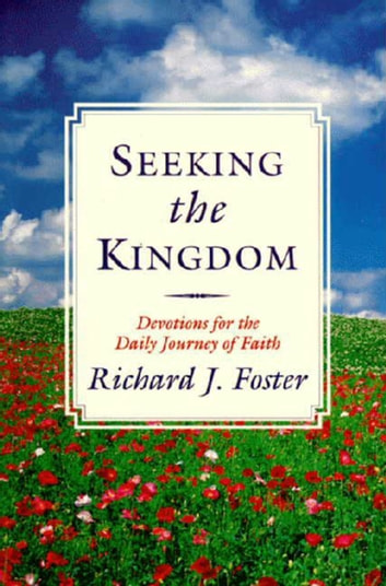 Seeking the Kingdom - Devotions for the Daily Journey of Faith ebook by Richard J. Foster