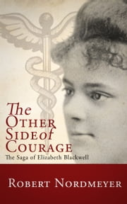 The Other Side of Courage, The Saga of Elizabeth Blackwell ebook by Robert Nordmeyer