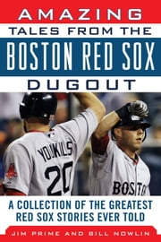 Amazing Tales from the Boston Red Sox Dugout - A Collection of the Greatest Red Sox Stories Ever Told ebook by Bill Nowlin,Jim Prime