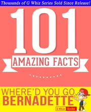 Where'd You Go, Bernadette - 101 Amazing Facts You Didn't Know - GWhizBooks.com ebook by G Whiz