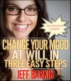 Change Your Mood At Will In Three Easy Steps - Become A Positive Thinker ebook by Jeff Barkin