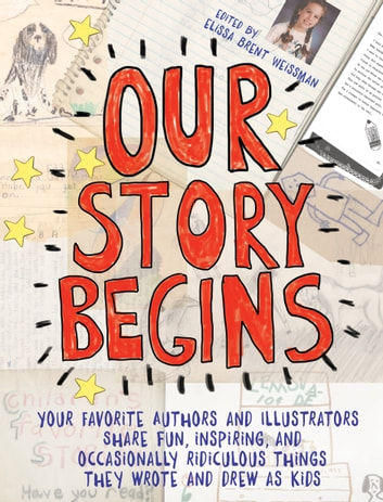 Our Story Begins - Your Favorite Authors and Illustrators Share Fun, Inspiring, and Occasionally Ridiculous Things They Wrote and Drew as Kids ebook by Kathi Appelt,Ashley Bryan,Tim Federle,Candace Fleming,Marla Frazee,Jarrett J. Krosoczka,Peter Lerangis,Phyllis Reynolds Naylor,Dan Santat,Brian Selznick,Cynthia Leitich Smith,Rita Williams-Garcia,Elissa Brent Weissman,Kwame Alexander,Tom Angleberger,Chris Gall,Alex Gino,Chris Grabenstein,Gordon Korman,Thanhha Lai,Gail Carson Levine,Grace Lin,Yuyi Morales,R. J. Palacio,Linda Sue Park,Eric Rohmann
