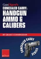 Gun Digest's Handgun Ammo & Calibers Concealed Carry eShort ebook by Grant Cunningham
