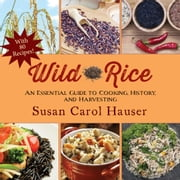 Wild Rice - An Essential Guide to Cooking, History, and Harvesting ebook by Susan  Carol Hauser