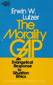 The Morality Gap - An Evangelical Response to Situation Ethics ebook by Gordon H. Clark, Erwin W. Lutzer