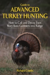 Guide to Advanced Turkey Hunting - How to Call and Decoy Even Wary Boss Gobblers into Range ebook by Richard Combs