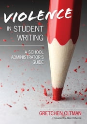 Violence in Student Writing - A School Administrator's Guide ebook by Gretchen A. Oltman