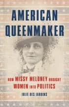 American Queenmaker - How Missy Meloney Brought Women Into Politics ebook by Julie Des Jardins