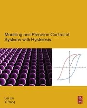 Modeling and Precision Control of Systems with Hysteresis ebook by Lei Liu,Yi Yang