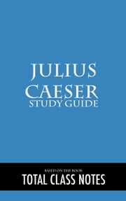 Julius Caesar: Study Guide - Julius Caesar, Study Review Guide, William Shakespeare ebook by Total Class Notes