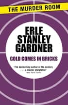 Gold Comes in Bricks ebook by Erle Stanley Gardner