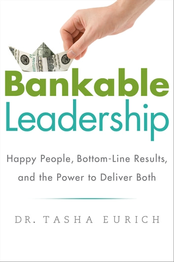 Bankable Leadership - Happy People, Bottom-Line Results, and the Power to Deliver Both ebook by Tasha Eurich