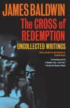 The Cross of Redemption - Uncollected Writings ebook by James Baldwin, Randall Kenan